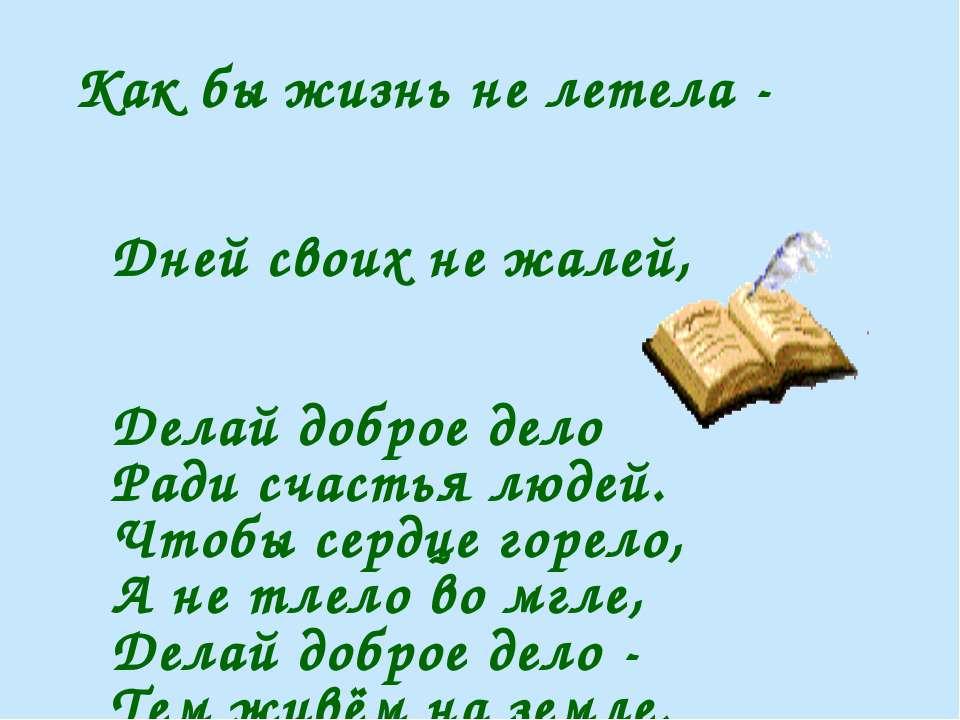 Как бы жизнь не летела - Дней своих не жалей, Делай доброе дело Ради счастья ...