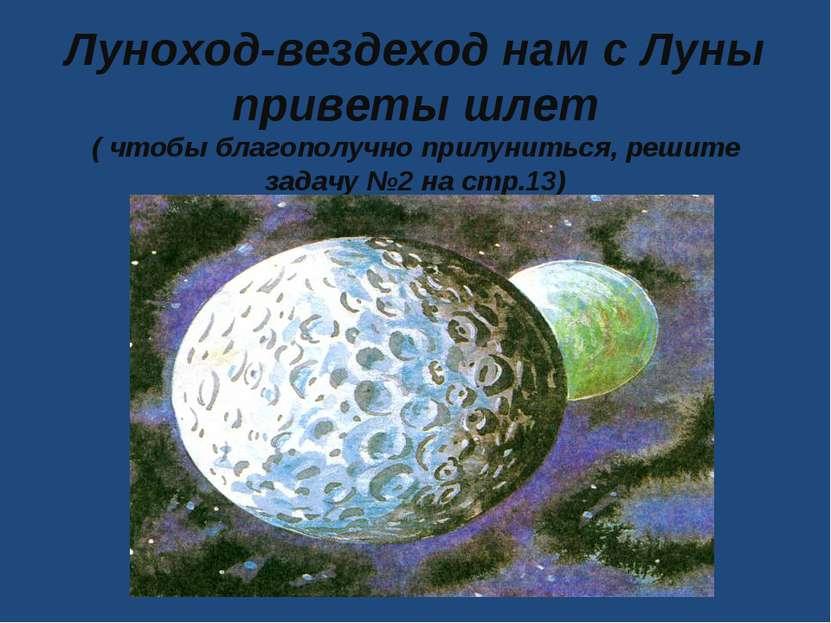 Луноход-вездеход нам с Луны приветы шлет ( чтобы благополучно прилуниться, ре...