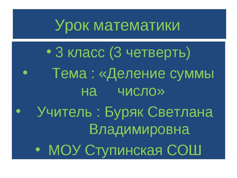 Урок математики 3 класс (3 четверть) Тема : «Деление суммы на число» Учитель ...