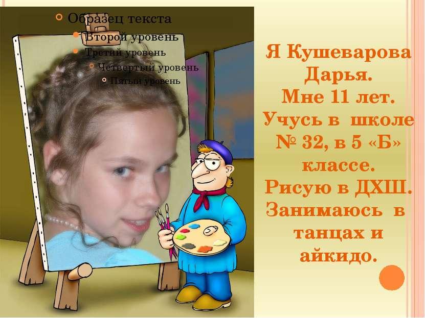 Я Кушеварова Дарья. Мне 11 лет. Учусь в школе № 32, в 5 «Б» классе. Рисую в Д...