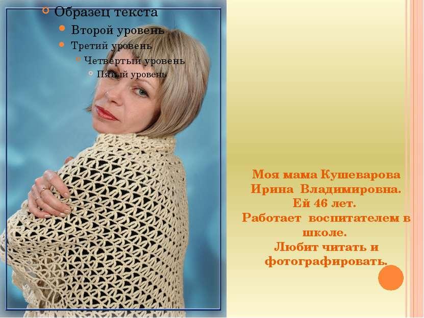 Моя мама Кушеварова Ирина Владимировна. Ей 46 лет. Работает воспитателем в шк...
