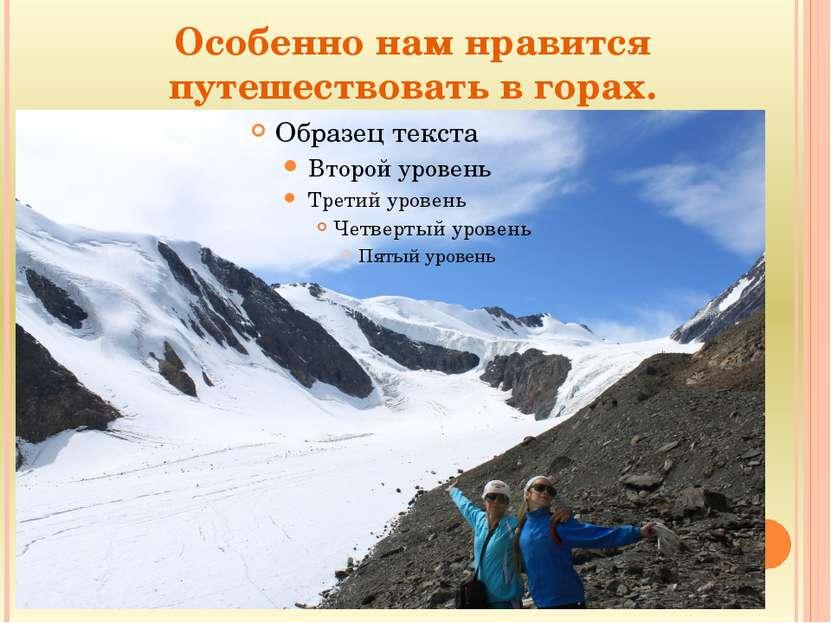 Особенно нам нравится путешествовать в горах.