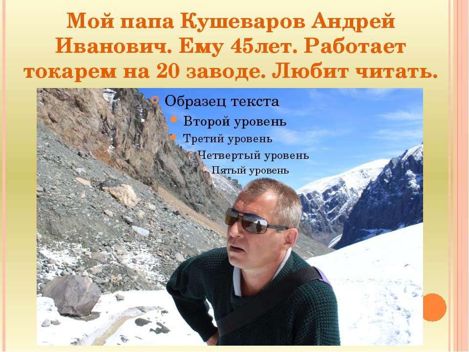 Мой папа Кушеваров Андрей Иванович. Ему 45лет. Работает токарем на 20 заводе....