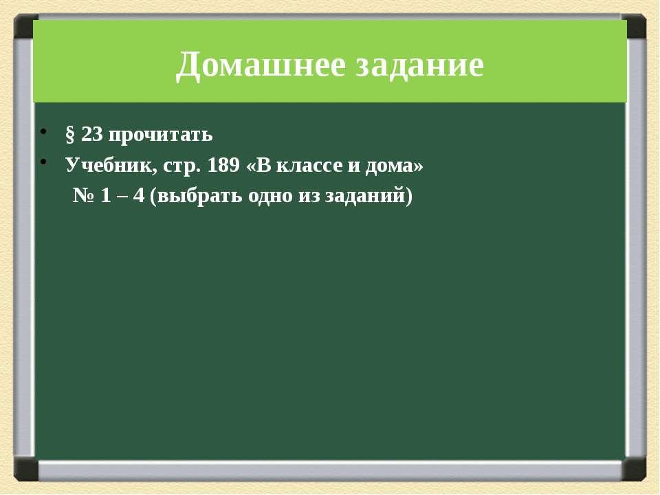 Домашнее задание § 23 прочитать Учебник, стр. 189 «В классе и дома» № 1 – 4 (...
