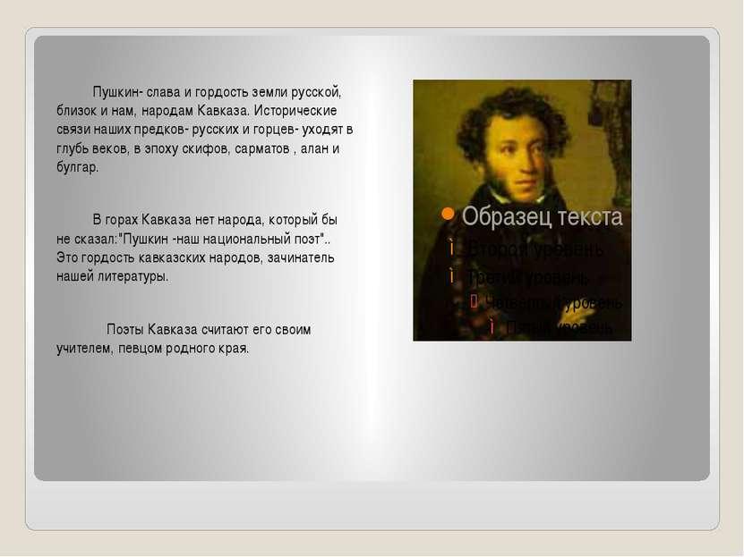 Пушкин- слава и гордость земли русской, близок и нам, народам Кавказа. Истори...