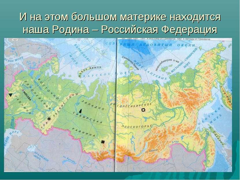 И на этом большом материке находится наша Родина – Российская Федерация