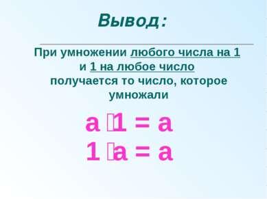 а 1 = а При умножении любого числа на 1 и 1 на любое число получается то числ...