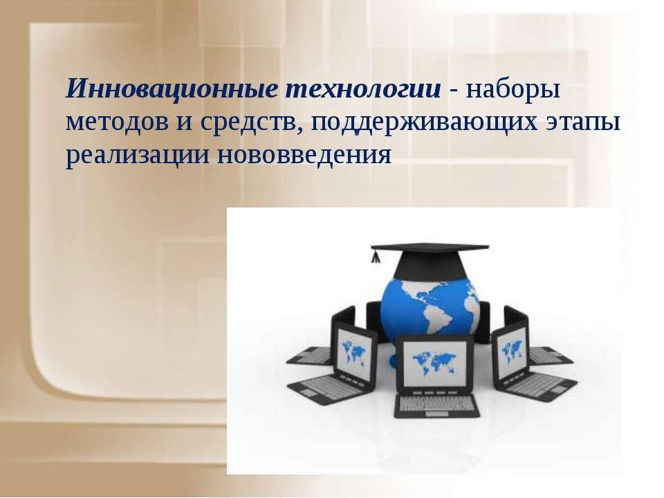 Инновационные технологии - наборы методов и средств, поддерживающих этапы реа...