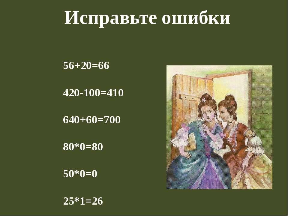 Исправьте ошибки 56+20=66 420-100=410 640+60=700 80*0=80 50*0=0 25*1=26