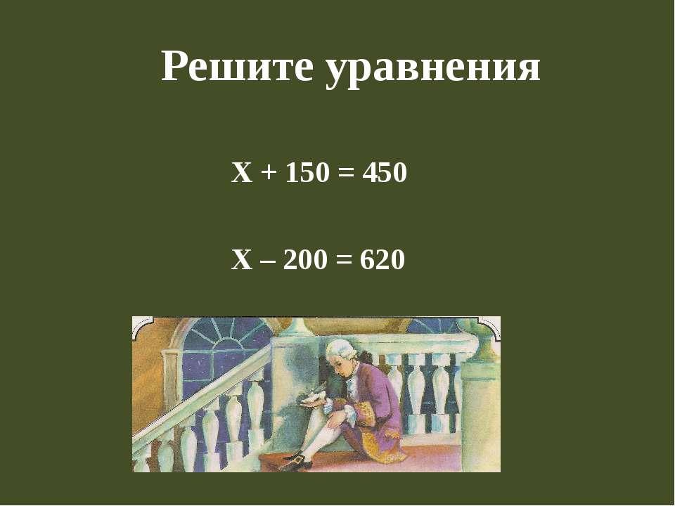 Решите уравнения Х + 150 = 450 Х – 200 = 620