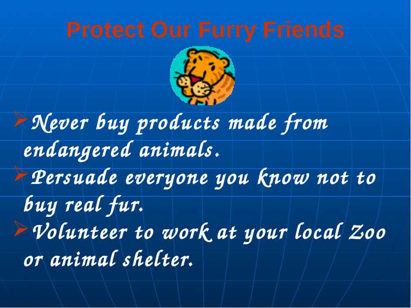 Protect Our Furry Friends Never buy products made from endangered animals. Pe...