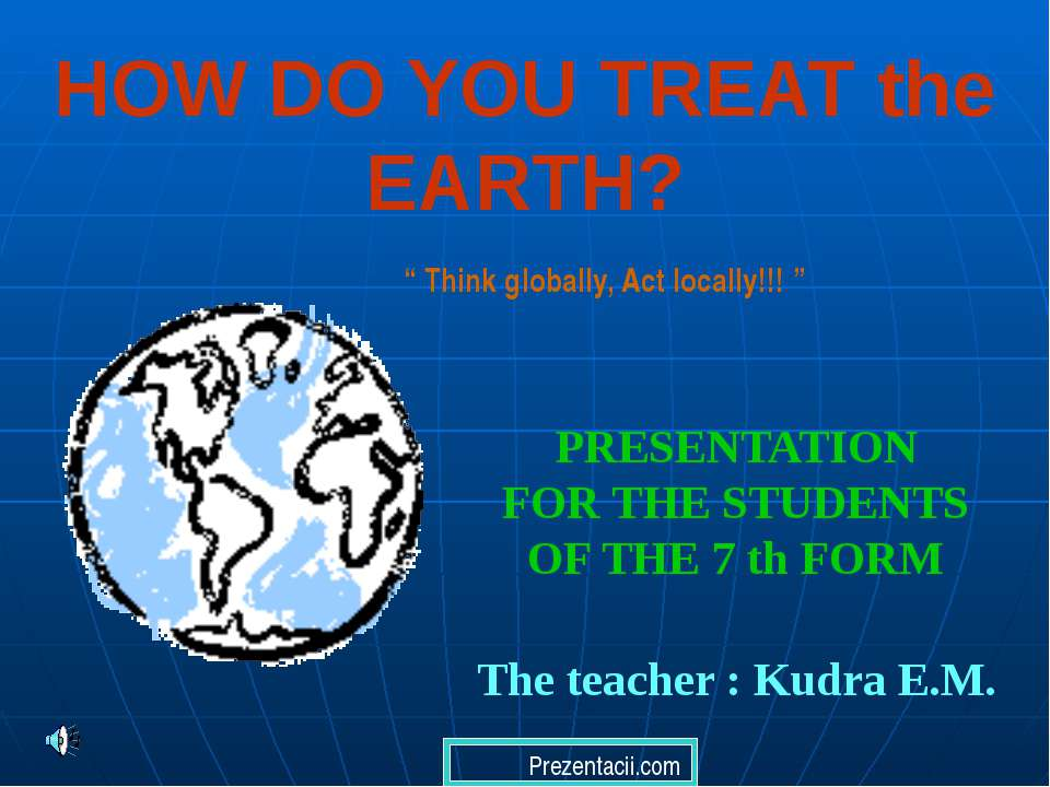 HOW DO YOU TREAT the EARTH? PRESENTATION FOR THE STUDENTS OF THE 7 th FORM Th...