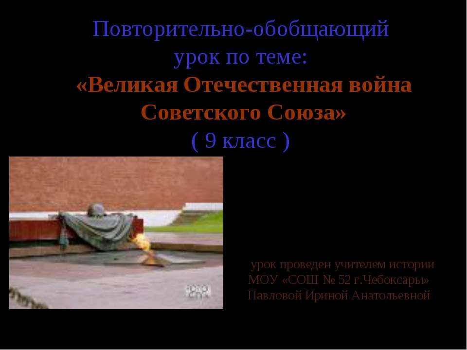 Повторительно-обобщающий урок по теме: «Великая Отечественная война Советског...