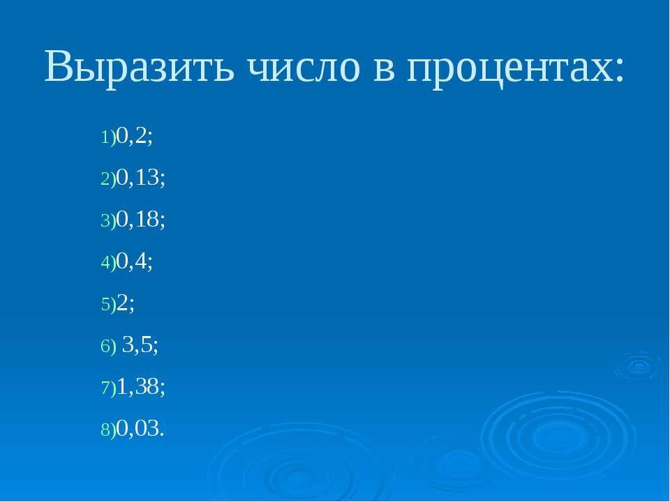 0,2; 0,13; 0,18; 0,4; 2; 3,5; 1,38; 0,03. Выразить число в процентах: