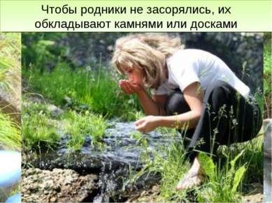 Ключевая вода очень чистая, её используют для питья. Чтобы родники не засорял...