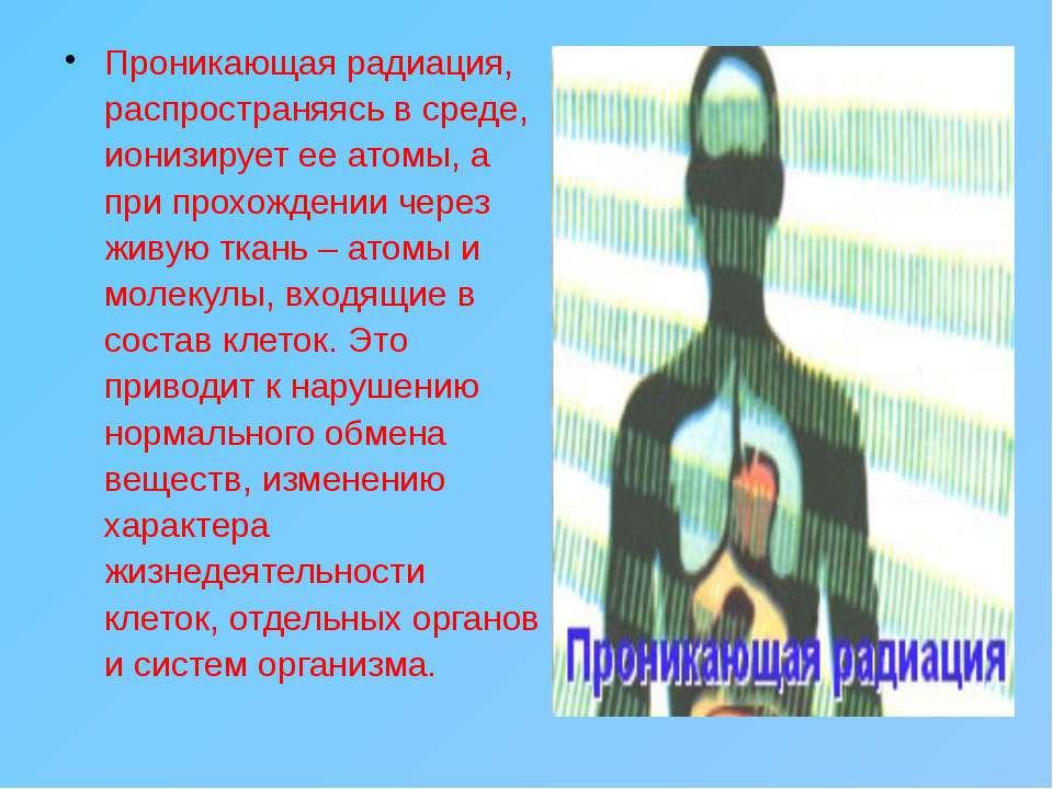 Проникающая радиация, распространяясь в среде, ионизирует ее атомы, а при про...