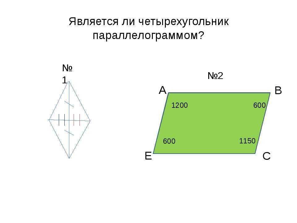 Является ли четырехугольник параллелограммом? 600 1200 600 1150 А В С Е №1 №2