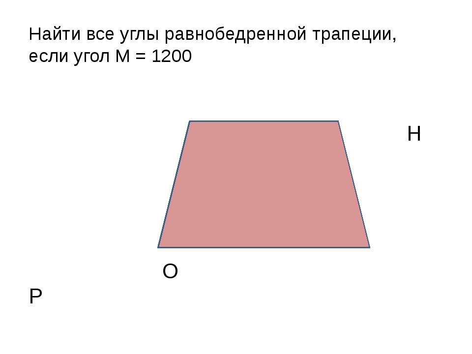 Найти все углы равнобедренной трапеции, если угол М = 1200 М Н О Р