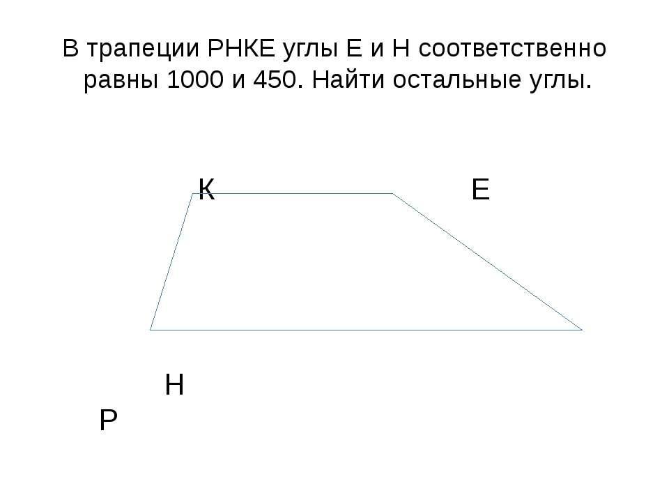 В трапеции РНКЕ углы Е и Н соответственно равны 1000 и 450. Найти остальные у...