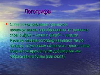 Логогрифы Слово логогриф имеет греческое происхождение, оно образовано от гре...