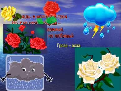 Я дождь, и молния, и гром. Но г из слова уберем – И я цветок неотразимый, Хот...