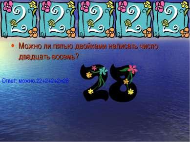 Можно ли пятью двойками написать число двадцать восемь? Ответ: можно.22+2+2+2=28