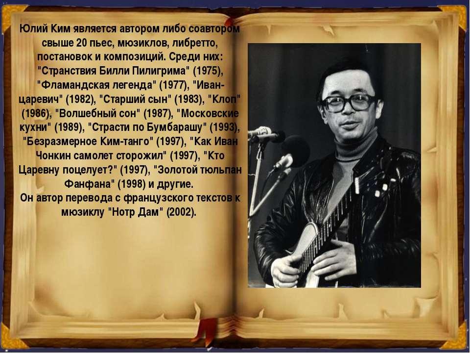 Юлий Ким является автором либо соавтором свыше 20 пьес, мюзиклов, либретто, п...