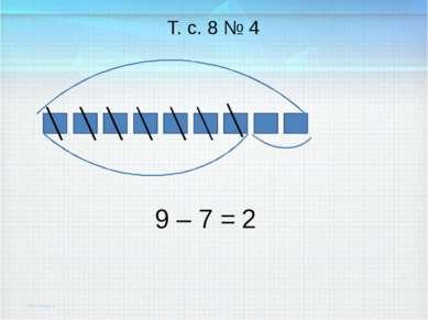 9 – 7 = Т. с. 8 № 4 2
