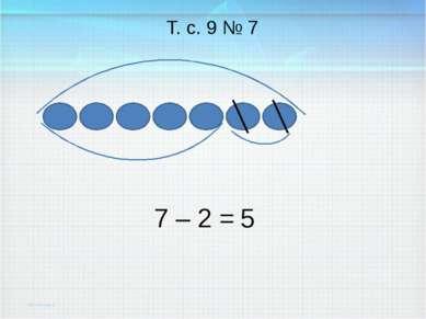 7 – 2 = Т. с. 9 № 7 5