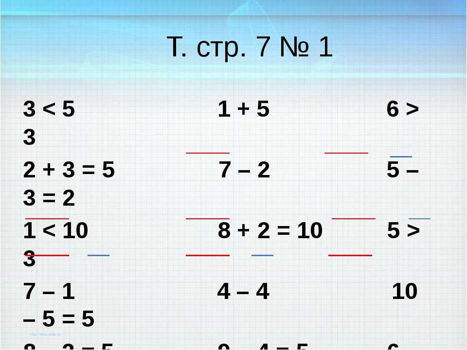 Т. стр. 7 № 1 3 < 5 1 + 5 6 > 3 2 + 3 = 5 7 – 2 5 – 3 = 2 1 < 10 8 + 2 = 10 5...