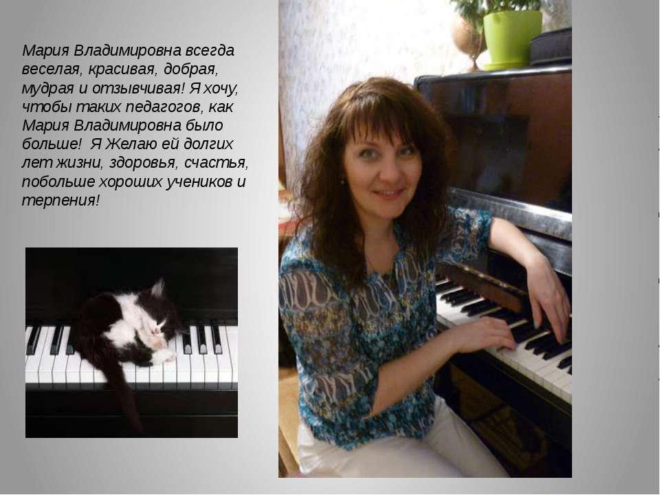 Мария Владимировна всегда веселая, красивая, добрая, мудрая и отзывчивая! Я х...