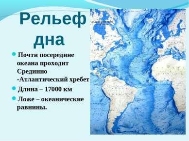 Рельеф дна Почти посередине океана проходит Срединно -Атлантический хребет Дл...