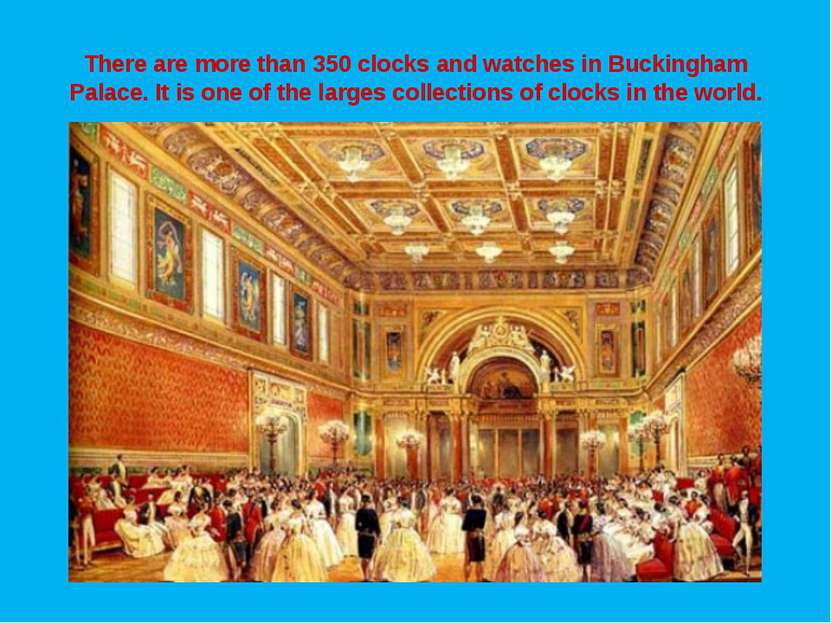 There are more than 350 clocks and watches in Buckingham Palace. It is one of...