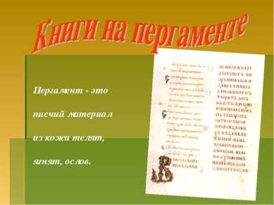 Пергамент - это писчий материал из кожи телят, ягнят, ослов.