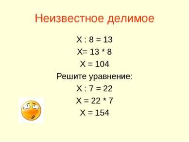 Неизвестное делимое Х : 8 = 13 Х= 13 * 8 Х = 104 Решите уравнение: Х : 7 = 22...