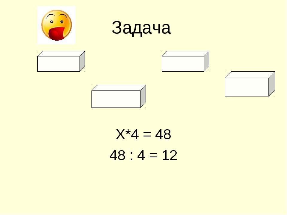 Задача Х*4 = 48 48 : 4 = 12