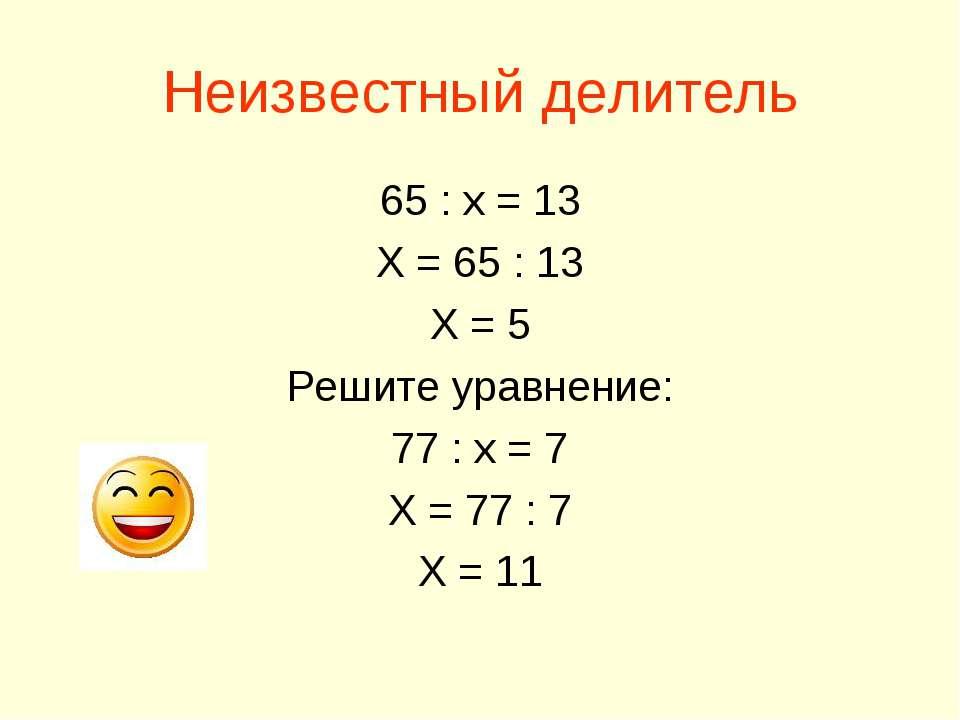 Неизвестный делитель 65 : х = 13 Х = 65 : 13 Х = 5 Решите уравнение: 77 : х =...