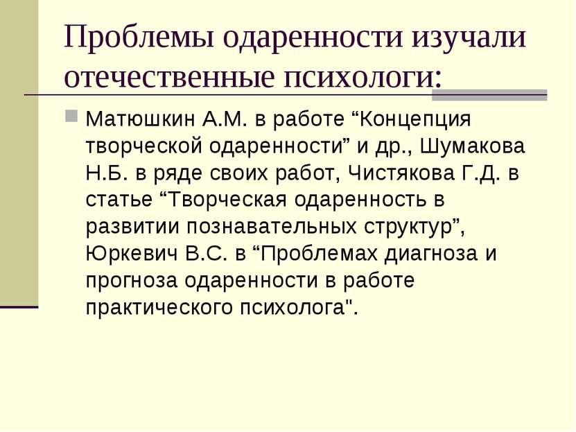 Проблемы одаренности изучали отечественные психологи: Матюшкин А.М. в работе ...