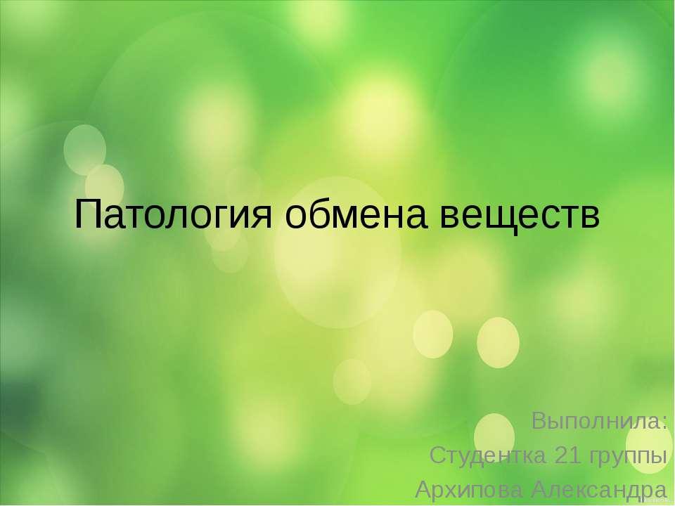 Патология обмена веществ Выполнила: Студентка 21 группы Архипова Александра