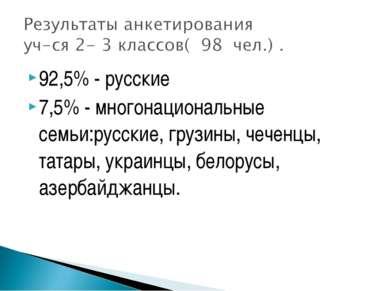 92,5% - русские 7,5% - многонациональные семьи:русские, грузины, чеченцы, тат...