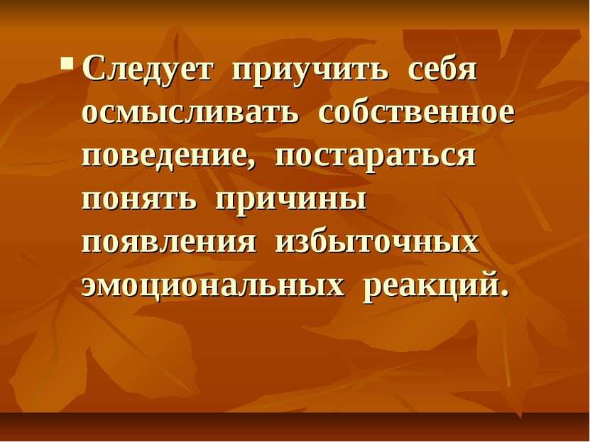 Следует приучить себя осмысливать собственное поведение, постараться понять п...