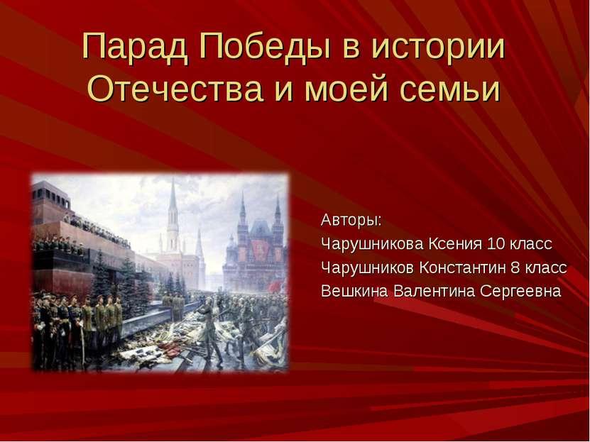 Парад Победы в истории Отечества и моей семьи Авторы: Чарушникова Ксения 10 к...