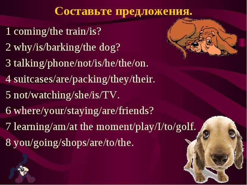 Составьте предложения. 1 coming/the train/is? 2 why/is/barking/the dog? 3 tal...