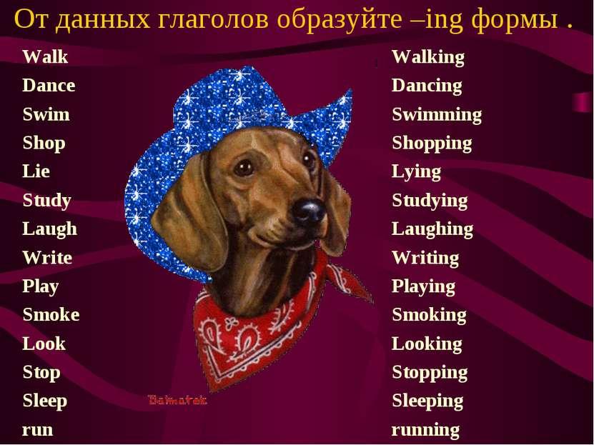 От данных глаголов образуйте –ing формы . Walk Dance Swim Shop Lie Study Laug...
