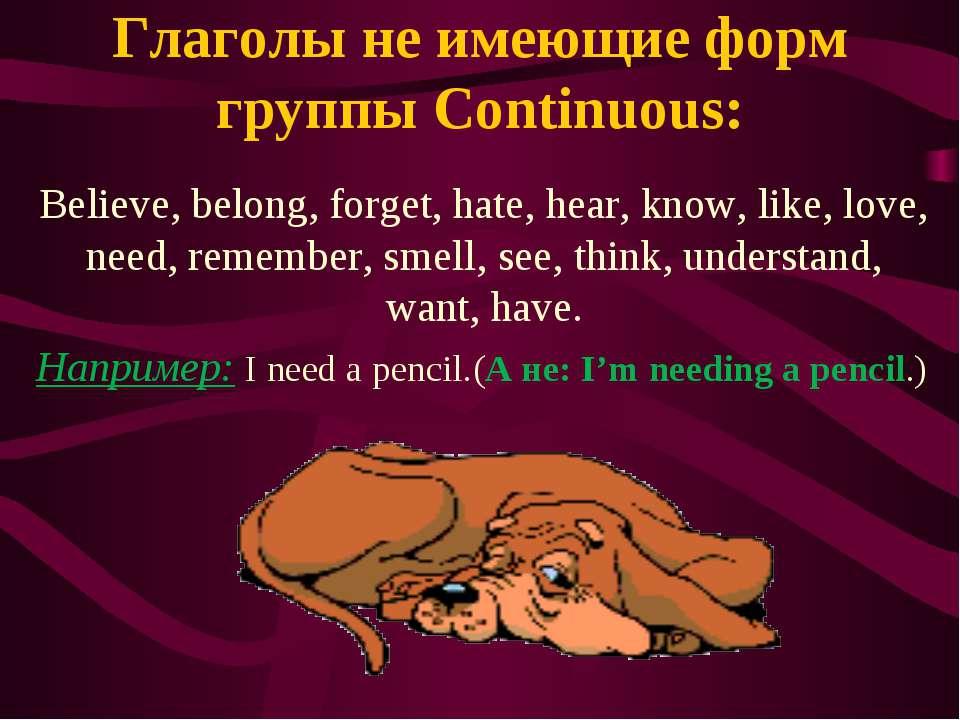 Глаголы не имеющие форм группы Continuous: Believe, belong, forget, hate, hea...