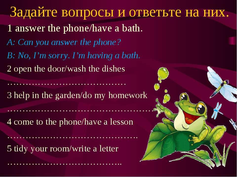 Задайте вопросы и ответьте на них. 1 answer the phone/have a bath. A: Can you...