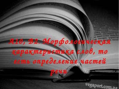 А10, В2. Морфологическая характеристика слов, то есть определение частей речи