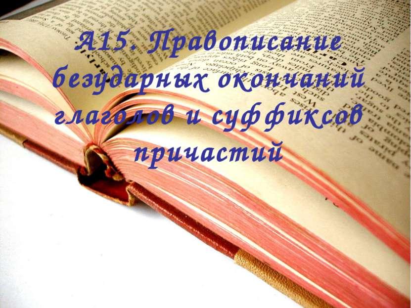 А15. Правописание безударных окончаний глаголов и суффиксов причастий