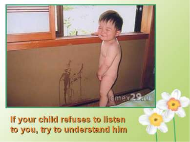 If your child refuses to listen to you, try to understand him