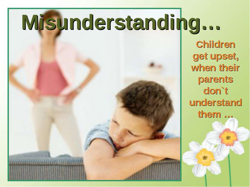 Misunderstanding… Children get upset, when their parents don`t understand them …